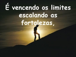 É vencendo os limites escalando as fortalezas,