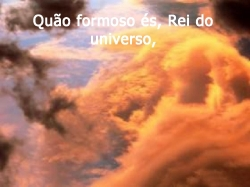 Quão formoso és, Rei do universo,