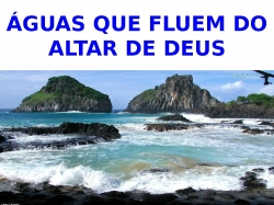 ÁGUAS QUE FLUEM DO ALTAR DE DEUS