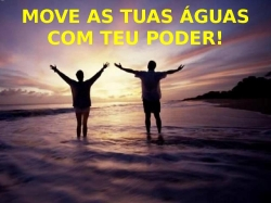 MOVE AS TUAS ÁGUAS COM TEU PODER!