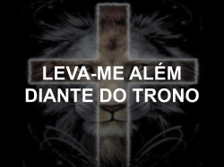LEVA-ME ALÉMDIANTE DO TRONO
