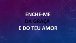 ENCHE-MEDA GRAÇA E DO TEU AMOR